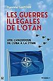 Guerres illégales de lOTAN (Les) - Une chronique de Cuba à la Syrie