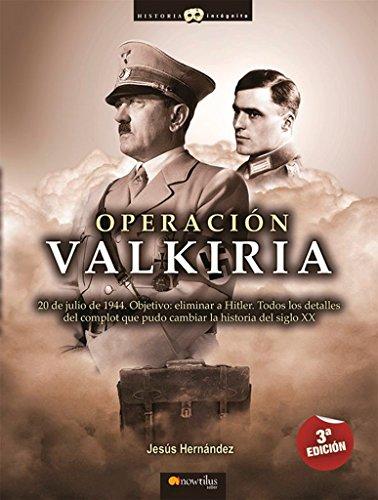 Operación Valkiria: 20 de julio de 1944. Objetivo: eliminar a Hitler. Todos los detalles del complot que pudo cambiar la Historia del siglo XX. (Versión sin solapas)