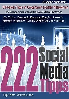 222 Social Media Tipps - die jeder in den sozialen Netzen braucht: Für Twitter, Facebook, Pinterest, Google+, LinkedIn, Youtube, Instagram, Tumblr, WhatsApp und Weblogs von [Lindo, Wilfred]