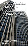 La Globalización: El Modo de Producción de la Postmodernidad (Colección Postmodernidad nº 4)