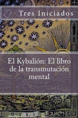 El Kybalion: El libro de la transmutación mental. Un estudio de la filosofia hermetica del Antiguo Egipto y Grecia (Coleccion Metafisica) por Tres Iniciados