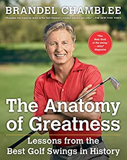 1265e74b3ffcaa The Anatomy of Greatness: Lessons from the Best Golf Swings in History by  [Chamblee