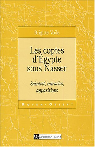 Les Coptes d'Egypte sous Nasser : Sainteté, miracles, apparitions par Brigitte Voile