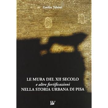 Le Mura Del Xii Secolo E Altre Fortificazioni Nella Storia Urbana Di Pisa