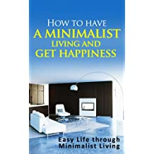How to have a minimalist living and get happiness: Easy Life through Minimalist living (English Edition)