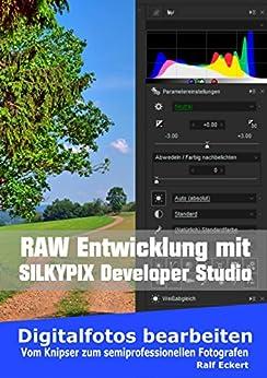 RAW-Entwicklung – SilkyPix Developer Studio: Vom Knipser zum semiprofessionellen Fotografen (Digitalfotos bearbeiten 1) von [Eckert, Ralf]
