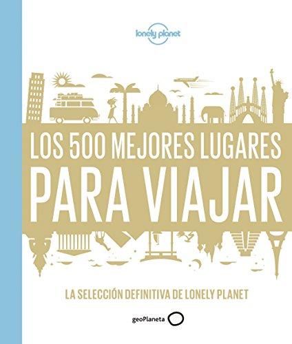 Los 500 mejores lugares para viajar: La selección definitiva de Lonely Planet (Viaje y Aventura) por AA. VV.
