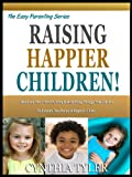 RAISING HAPPIER CHILDREN: Discover The 7 Smart, Simple And Easy Things You Can Do To Ensure You Raise A Happier Child (The Easy Parenting Series Book 6)
