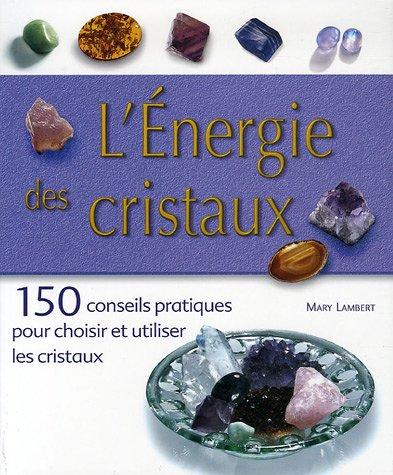 L'Energie des cristaux : 150 conseils pratiques pour choisir et utiliser les cristaux