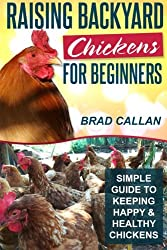 Raising Backyard Chickens For Beginners: Simple Guide To Keeping Happy & Healthy Chickens!
