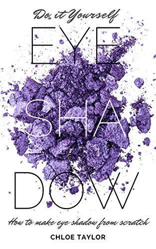 Do it Yourself Eye Shadow: How to Make Eye Shadow from Scratch (DIY Cosmetics Book 3) (English Edition) di Chloe Taylor