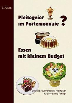 Pleitegeier im Portemonnaie? Essen mit kleinem Budget: Einfache Hausmannskost für Singles und Familien (German Edition) by [Adam, E.]