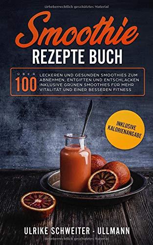Smoothie Rezepte Buch: Über 100 leckeren und gesunden Smoothies zum Abnehmen, Entgiften und Entschlacken Inklusive Grünen Smoothies für mehr Vitalität ... besseren Fitness - Inklusive Kalorienangabe