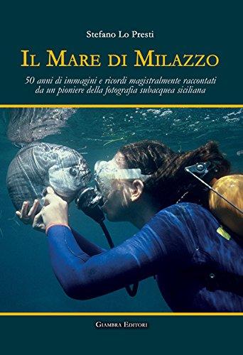 scaricare ebook gratis Il mare di Milazzo. 50 anni di immagini e ricordi magistralmente raccontati da un pioniere della fotografia subacquea siciliana. Ediz. illustrata PDF Epub