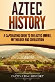 #8: Aztec History: A Captivating Guide to the Aztec Empire, Mythology, and Civilization