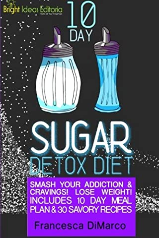 10 Day Sugar Detox Diet: Smash Your Addiction and Cravings! Lose Weight! Includes 10 Day Meal Plan and 30 Savory Recipes.