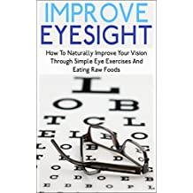 Improve Eyesight: How To Naturally Improve Your Vision Through Simple Eye Exercises And Eating Raw Foods (improve eyesight, improve eyesight naturally, ... vision, eye exercise) (English Edition)