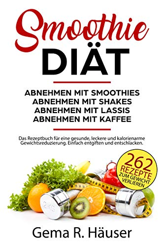 Abnehmen mit Smoothies, Shakes, Lassis und Kaffeerezepten. 262 kalorienarme Rezepte zum Abnehmen. Die Smoothie Diät mal ganz anders. Einfach mit Mahlzeitenersatz zum Erfolg. Das Rezeptbuch für Faule -