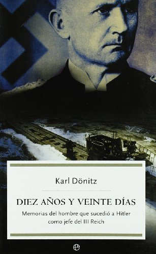 Descargar Libro Diez años y veinte días: memorias del hombre que sucedió a Hitler como jefe del III Reich (Historia) de Karl Dönitz