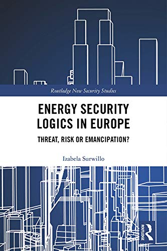 Energy Security Logics in Europe: Threat, Risk or Emancipation? (Routledge New Security Studies) (English Edition)