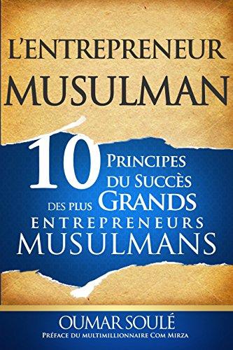 L'Entrepreneur Musulman: 10 Principes Du Succès Des Plus Grands Entrepreneurs Musulmans par Oumar Soule