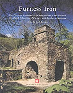 Furness Iron: The Physical Remains of the Iron Industry and Related Woodland Industries of Furness and Southern Lakeland, by Mark Bowden