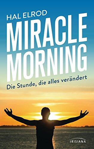 Miracle Morning: Die Stunde, die alles verändert. Steh auf und nimm dein Leben in die Hand