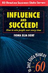 Influence and Succeed: How to Win People Over Every Time! (Sixty Minute Success Skills)