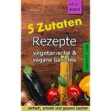 5 Zutaten Rezepte: vegetarische & vegane Gerichte - einfach, schnell und gesund kochen