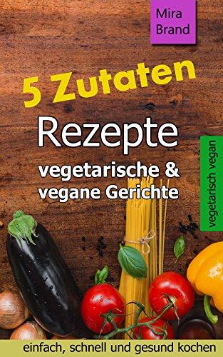 5 Zutaten Rezepte: vegetarische & vegane Gerichte – einfach, schnell und gesund kochen