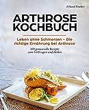 ARTHROSE KOCHBUCH: Leben ohne Schmerzen - Die richtige Ernährung bei Arthrose 100 genussvolle Rezepte zum Vorbeugen und Heilen