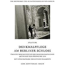 Denkmalpflege am Berliner Schloss: Über die Dokumentation des Wissenschaftlichen Aktivs seit der Sprengung des Schlosses 1950 Mit einem Katalog ... und Kunstdenkmäler von Berlin / Beihefte)