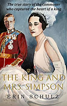 The King and Mrs. Simpson: The True Story of the Commoner Who Captured the Heart of a King (English Edition) par [Schulz, Erin]