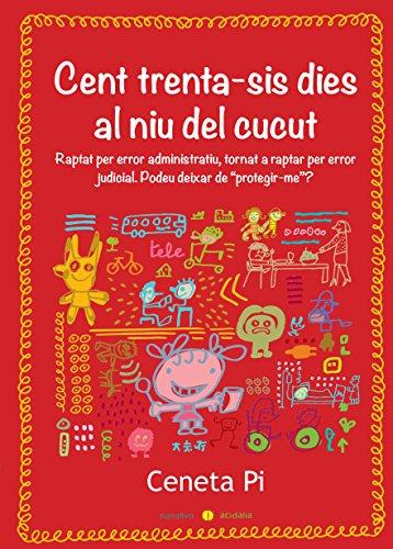Cent trenta-sis dies al niu del cucut: Raptat per error administratiu, tornat a raptar per error judicial (Catalan Edition) por Ceneta Pi