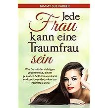 Jede Frau kann eine Traumfrau sein: Wie Du mit der richtigen Lebensweise, einem gesunden Selbstbewusstsein und positiven Gedanken zur Traumfrau wirst (Endlich glücklich! 1) (German Edition)