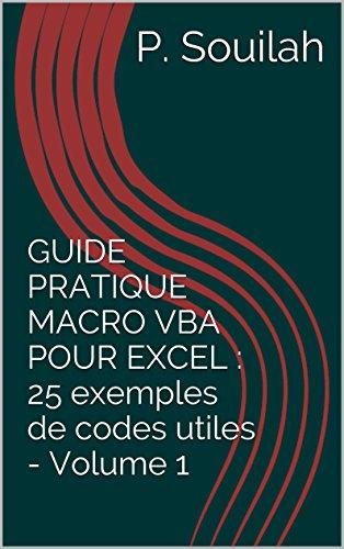 GUIDE PRATIQUE MACRO VBA POUR EXCEL : 25 exemples de codes utiles - Volume 1 par P. Souilah