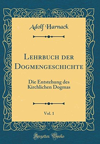 Lehrbuch der Dogmengeschichte, Vol. 1: Die Entstehung des Kirchlichen Dogmas (Classic Reprint)