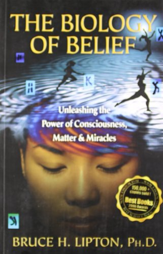 The Biology of Belief: Unleashing the Power of Consciousness, Matter...