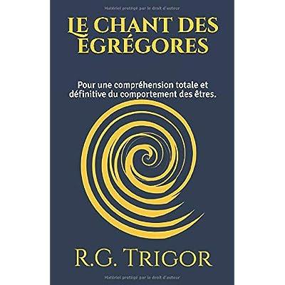 Le chant des égrégores: Pour une compréhension totale et définitive du comportement des êtres.
