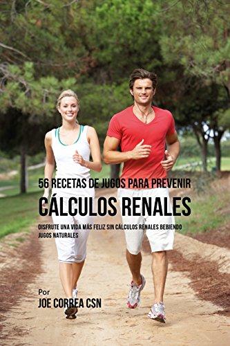 56 Recetas de Jugos Para Prevenir Cálculos Renales: Haga su Camino Con Jugos Hacia Una Vida Más Saludable y Feliz por Joe Correa CSN