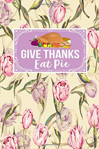 Give Thanks Eat Pie: Gift For Thanksgiving Journal Lined Notebook To Write In For Women And Men La Grand-pie Dish