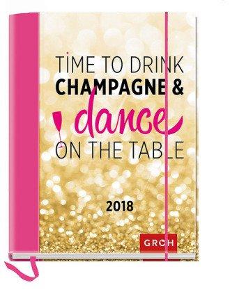 Time to drink champagne & dance on the table - Kalenderbuch A6 - Kalender 2018 - Groh-Verlag - Taschenkalender mit Schulferien und Lesebändchen - 12,1 cm x 15,6 cm