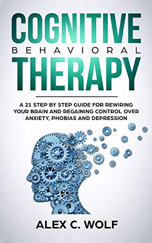 Cognitive Behavioral Therapy: A 21 Step by Step Guide for Rewiring your Brain and Regaining Control Over Anxiety, Phobias, and Depression PDF Books