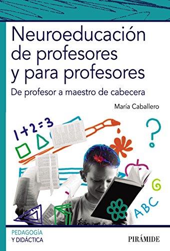 Neuroeducación de profesores y para profesores: De profesor a maestro de cabecera (Psicología) por María Caballero