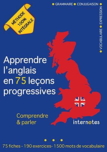Apprendre l'anglais en 75 leçons progressives : Comprendre et parler - Méthode 100% intégrale: Grammaire - Conjugaison - Vocabulaire - Expression