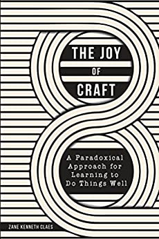 The Joy of Craft: A Paradoxical Approach for Learning to Do Things Well by [Claes, Zane]