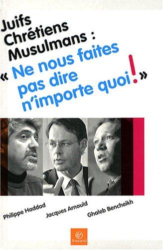 Juifs, Chrétiens, Musulmans : Ne nous faites pas dire n'importe quoi ! par Philippe Haddad