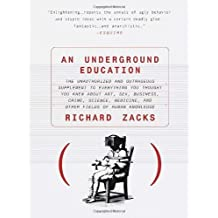 An Underground Education: The Unauthorized and Outrageous Supplement to Everything You Thought You Knew out Art, Sex, Business, Crime, Science, Medicine, and Other Fields of Human by Richard Zacks (1999-04-20)
