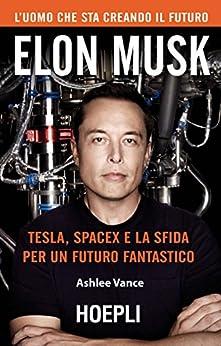 Elon Musk: Tesla, SpaceX e la sfida per un futuro fantastico di [Vance, Ashlee]