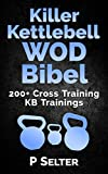 Killer Kettlebell WOD Bibel: 200+ Cross Training KB Trainings (Bodyweight Training, Kettlebell Workouts, Strength Training, Build Muscle, Fat Loss, Bodybuilding, ... Home Workout, Gymnastics) (German Edition)